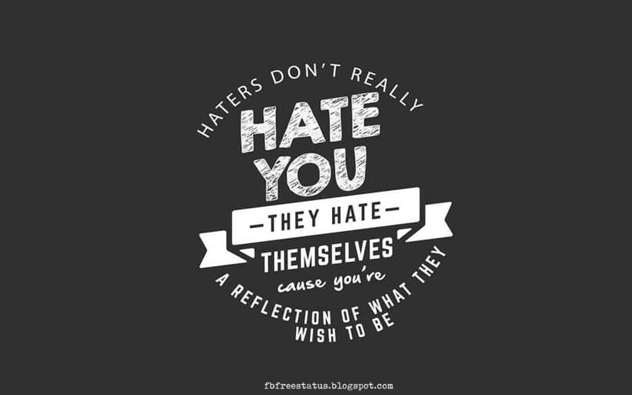 Haters don't really hate you, they hate themselves; because you're a reflection of what they wish to be.