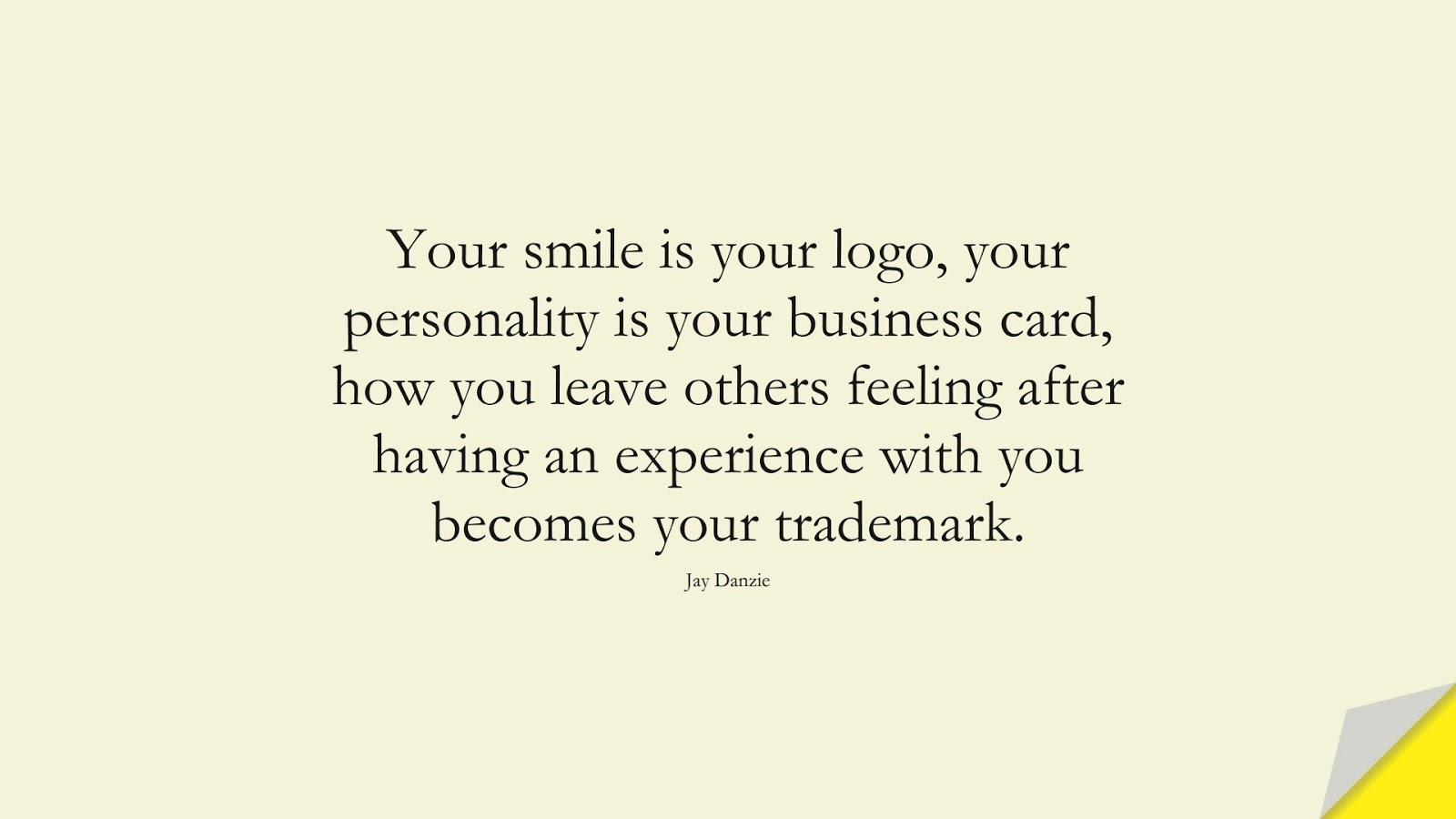 Your smile is your logo, your personality is your business card, how you leave others feeling after having an experience with you becomes your trademark. (Jay Danzie);  #PositiveQuotes
