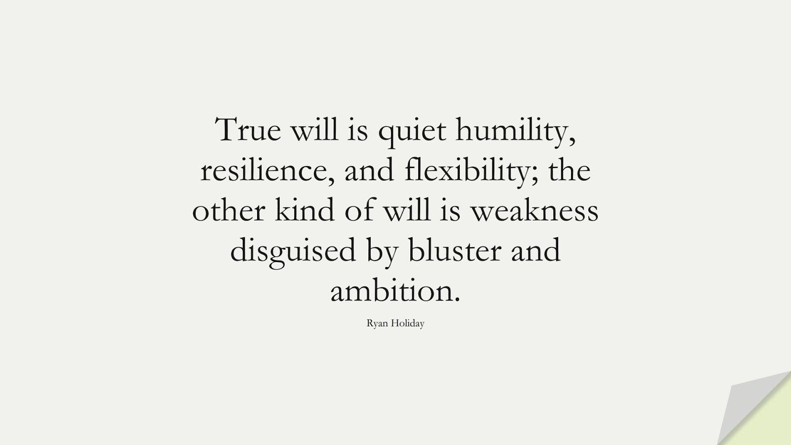 True will is quiet humility, resilience, and flexibility; the other kind of will is weakness disguised by bluster and ambition. (Ryan Holiday);  #StoicQuotes