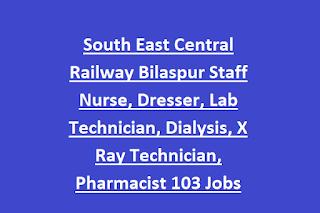 South East Central Railway Bilaspur Staff Nurse, Dresser, Lab Technician, Dialysis, X Ray Technician, Pharmacist 103 Jobs