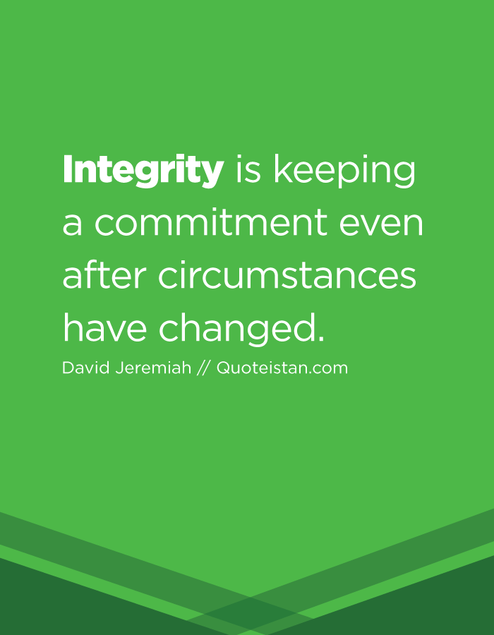 Integrity is keeping a commitment even after circumstances have changed.