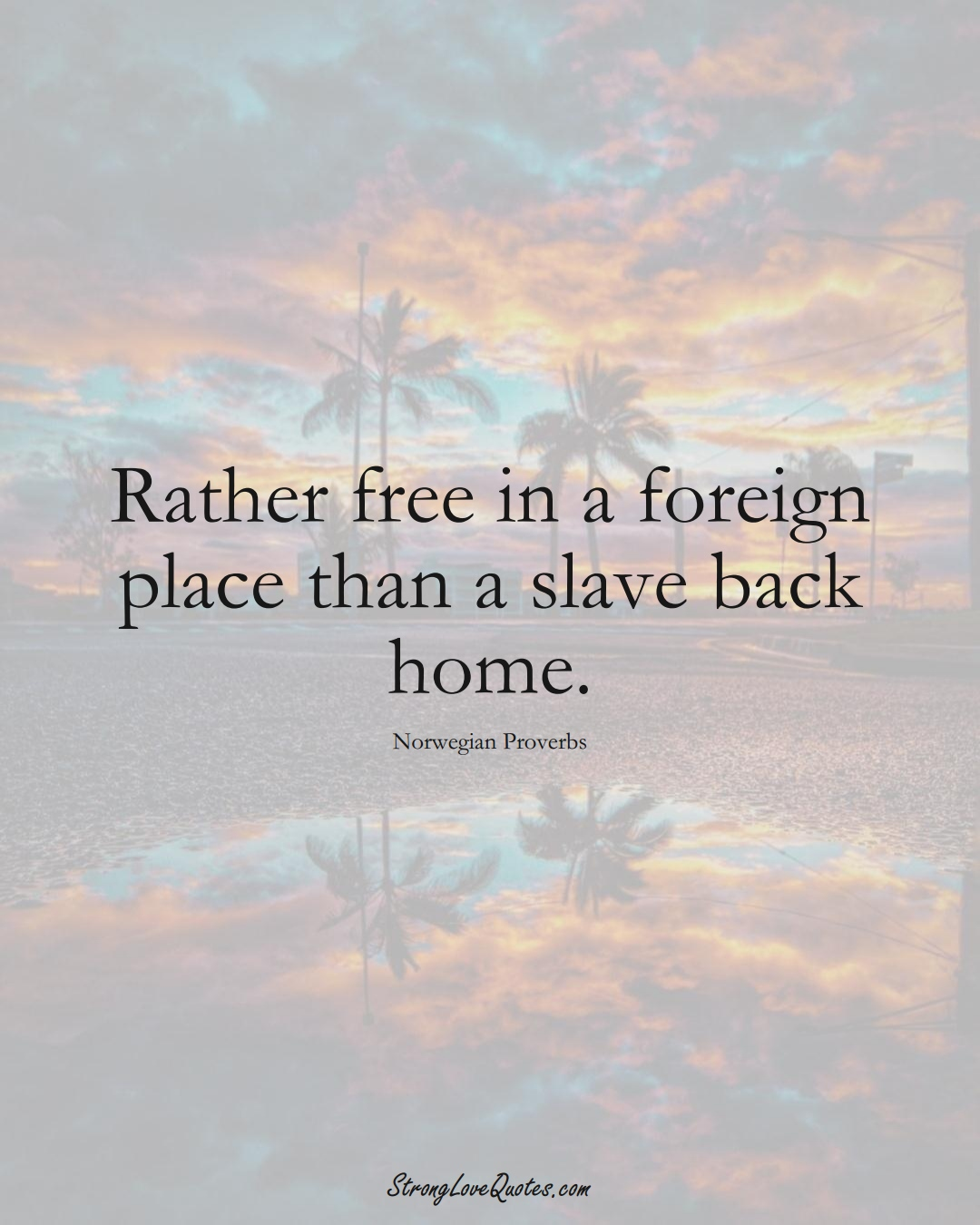 Rather free in a foreign place than a slave back home. (Norwegian Sayings);  #EuropeanSayings