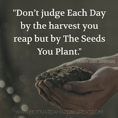 "Inspirational Words Of Wisdom About Life: ""Don't judge each day by the harvest you reap but by the seeds you plant."" – Robert Louis Stevenson"