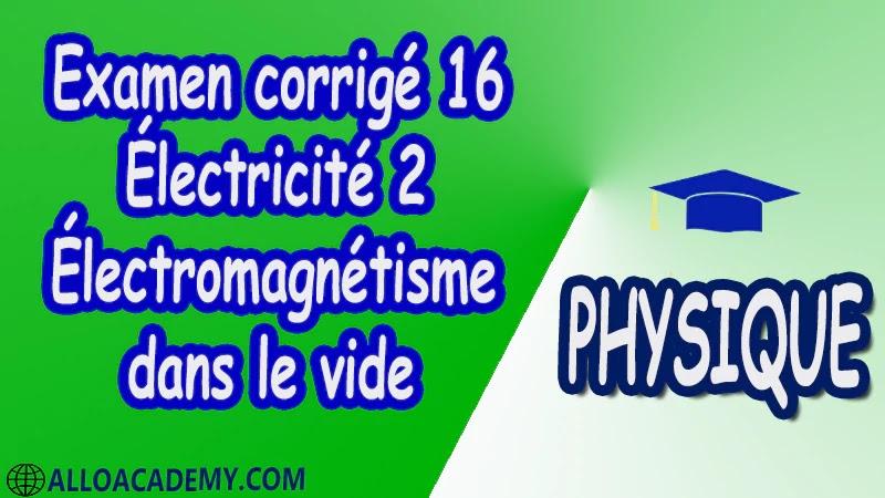 Examen corrigé 16 Électricité 2 ( Électromagnétisme dans le vide ) pdf