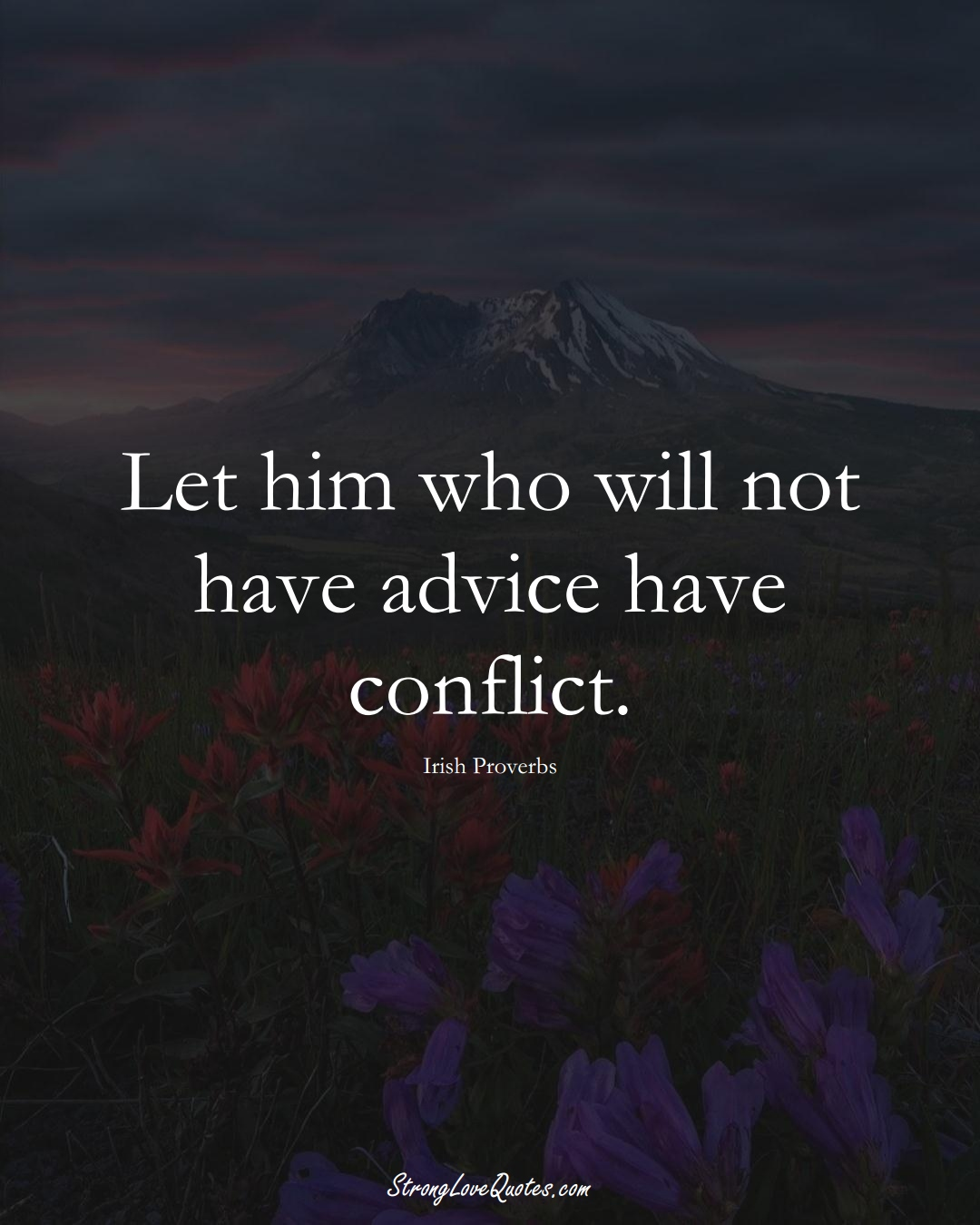 Let him who will not have advice have conflict. (Irish Sayings);  #EuropeanSayings