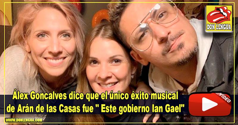 """Álex Goncalves dice que el único éxito musical de Arán de las Casas fue """" Este gobierno Ian Gael"""""""