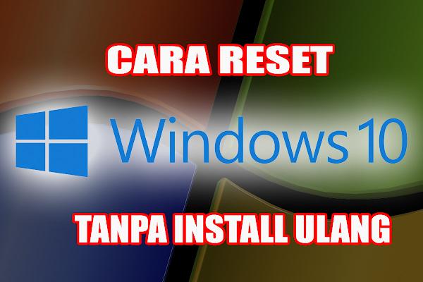 Cara Reset Windows 10 Tanpa Harus Install Ulang