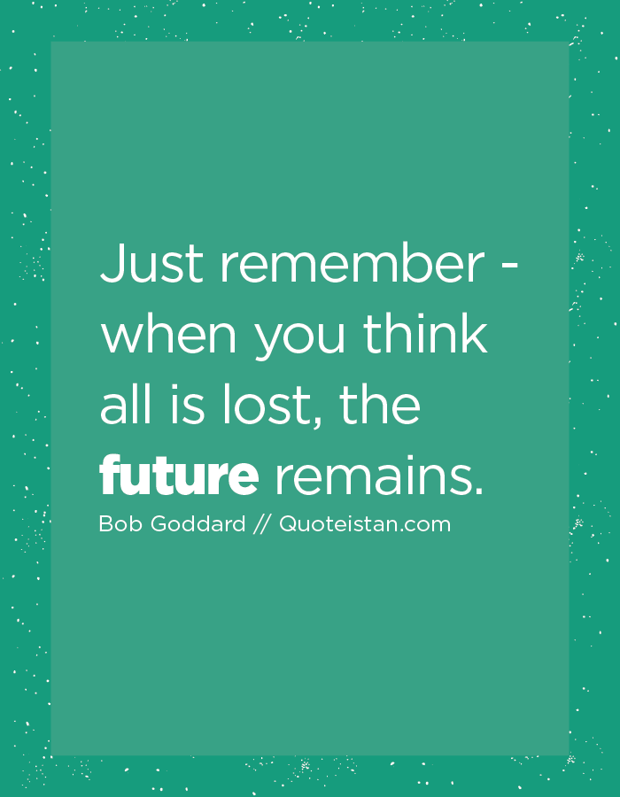 Just remember - when you think all is lost, the future remains.