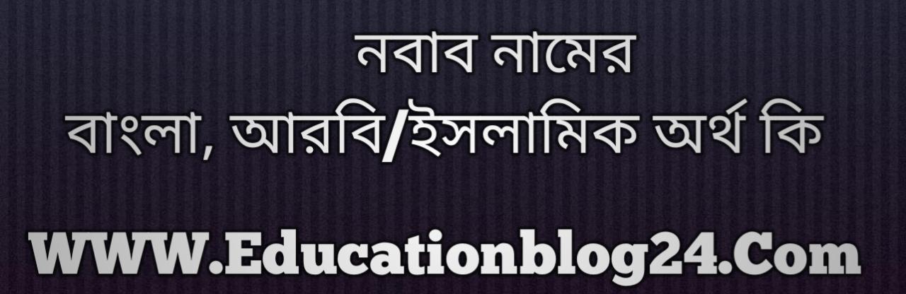 Nobab name meaning in Bengali, নবাব নামের অর্থ কি, নবাব নামের বাংলা অর্থ কি, নবাব নামের ইসলামিক অর্থ কি, নবাব কি ইসলামিক /আরবি নাম