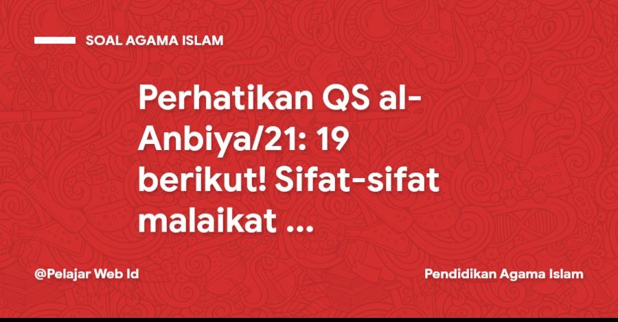Perhatikan QS al-Anbiya/21: 19 berikut! Sifat-sifat malaikat yang tercermin pada ayat di atas adalah …