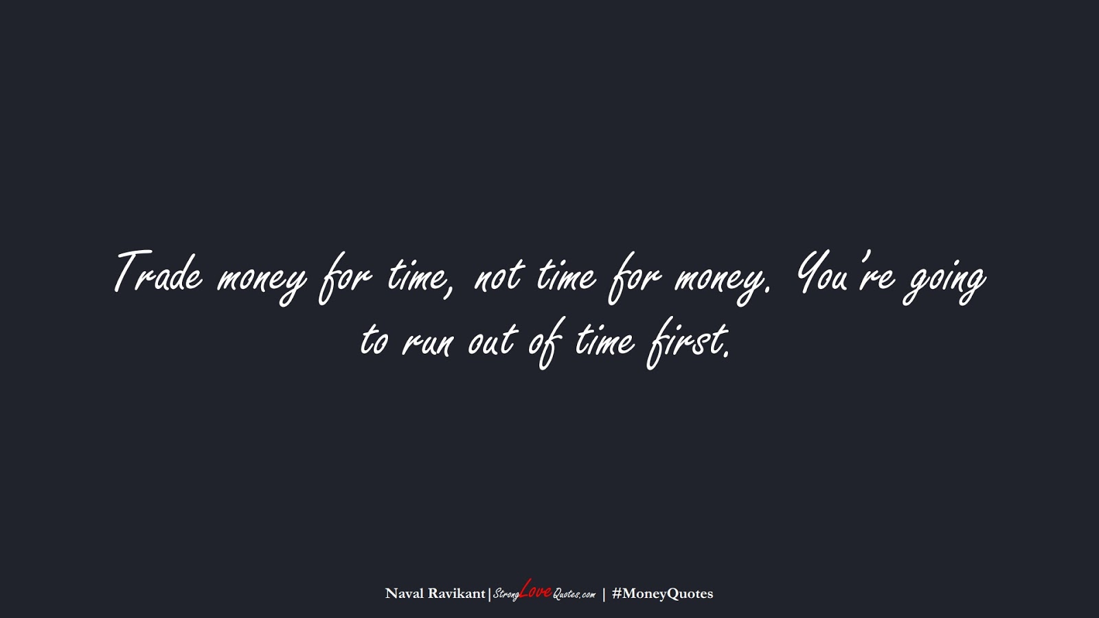 Trade money for time, not time for money. You're going to run out of time first. (Naval Ravikant);  #MoneyQuotes