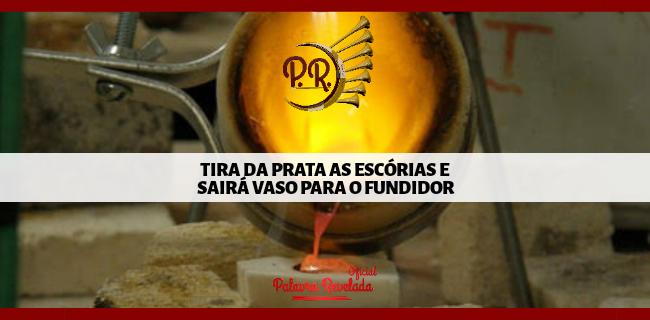 TIRA DA PRATA AS ESCÓRIAS E SAIRÁ VASO PARA O FUNDIDOR