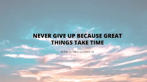 Never quit because good things take time.