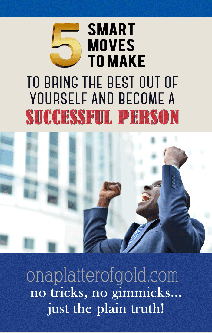 5 Smart Moves To Make To Bring The Best Out Of Yourself And Become A Successful Person