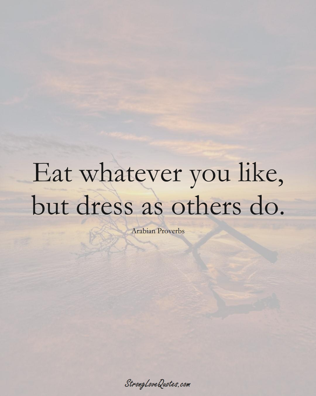 Eat whatever you like, but dress as others do. (Arabian Sayings);  #aVarietyofCulturesSayings