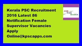Kerala PSC Recruitment 2016 Latest 86 Notification Female Supervisor Vacancies Apply Online@kpscapps.com