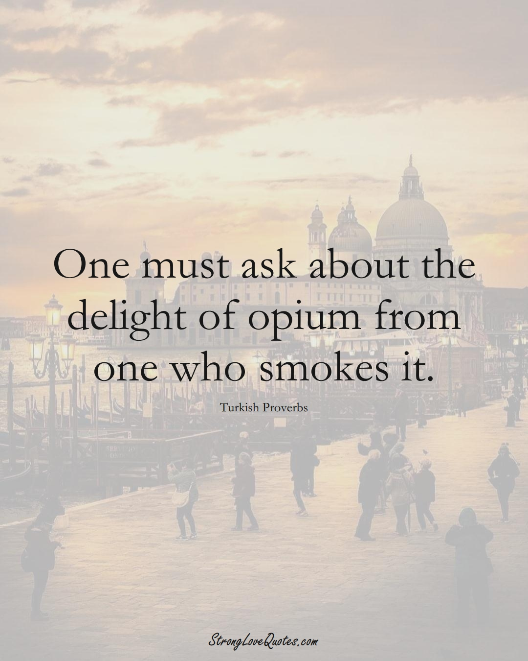 One must ask about the delight of opium from one who smokes it. (Turkish Sayings);  #MiddleEasternSayings