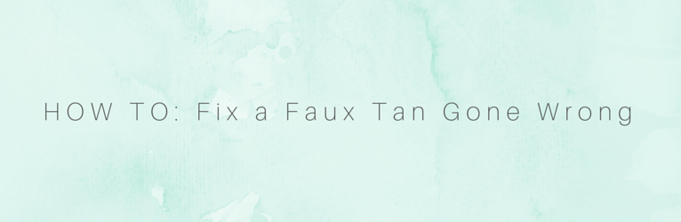 HOW TO: Fix a Faux Tan Gone Wrong