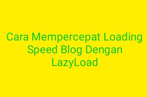 Cara Mempercepat Loading Speed Blog Dengan LazyLoad - untuk mempercepat loading speed blog menggunakan lazyload ketika pengunjung membuka blog atau melihat konten yang sudah dipost sudah cepat