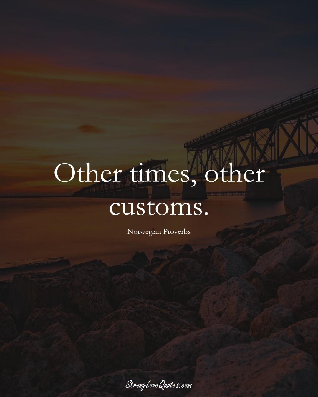 Other times, other customs. (Norwegian Sayings);  #EuropeanSayings