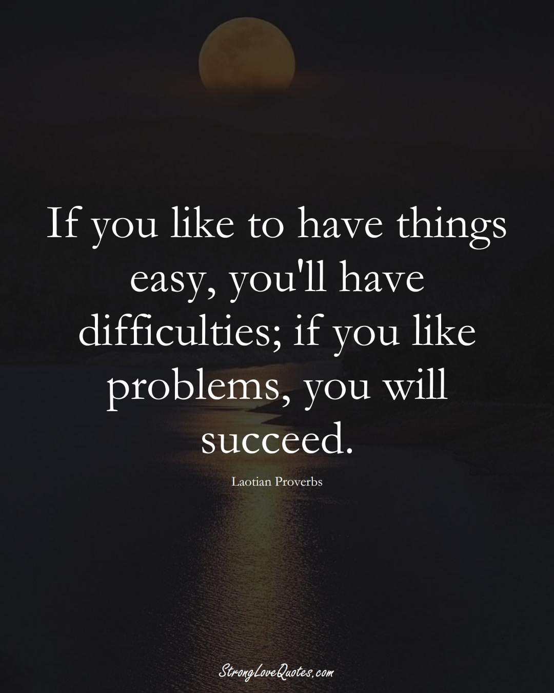 If you like to have things easy, you'll have difficulties; if you like problems, you will succeed. (Laotian Sayings);  #aVarietyofCulturesSayings