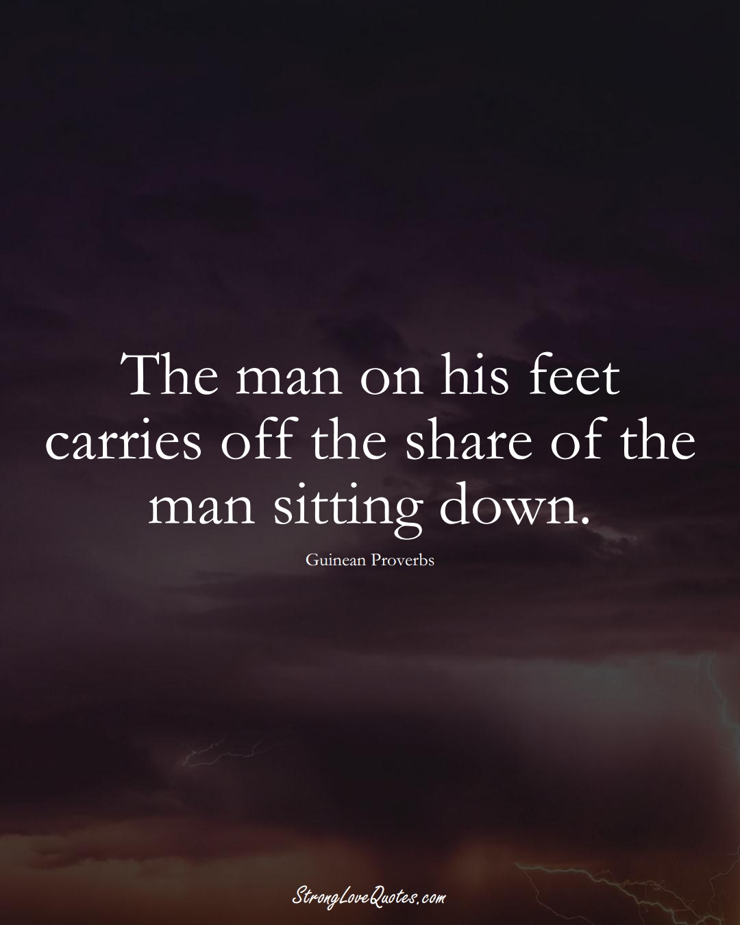 The man on his feet carries off the share of the man sitting down. (Guinean Sayings);  #AfricanSayings