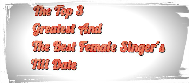 The Top 3 Greatest And The Best Female Singer's Till Date