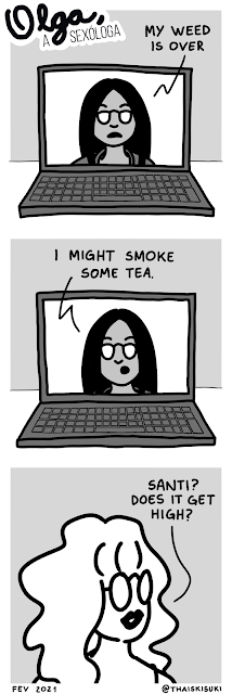 "Comic strip Olga, the sexologist: 1 A person with long black straight hair, wearing sunglasses, says in a video call ""My weed is over."" 2 We see her face in a notebook screen, talking ""I might smoke some tea."" 3 Olga has round glasses and a curly platinum blonde hair. She asks ""Santi? Does it get high?"""