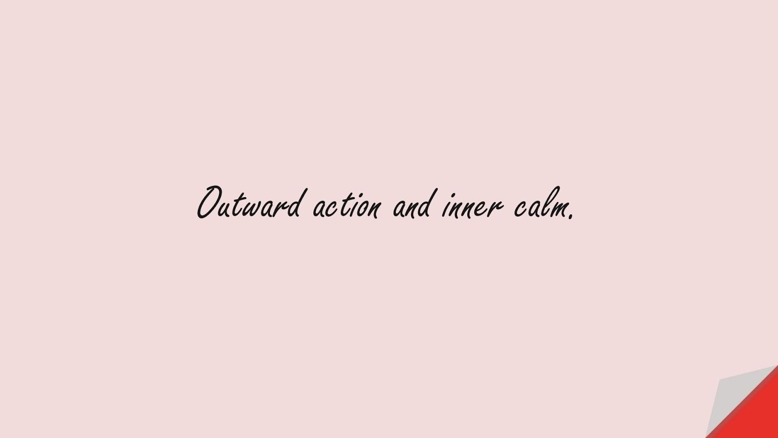 Outward action and inner calm.FALSE