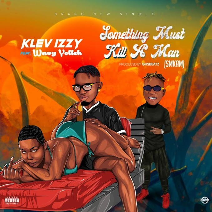 [Music] Klev Izzy Ft Wavy Yolleh – Something Must Kill A Man.mp3
