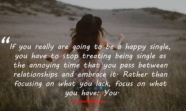 If you really are going to be a happy single, you have to stop treating being single as the annoying time that you pass between relationships and embrace it. Rather than focusing on what you lack, focus on what you have: You.