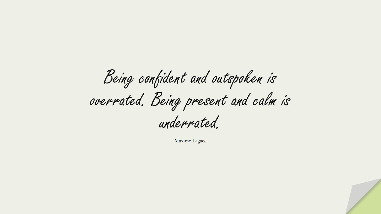 Being confident and outspoken is overrated. Being present and calm is underrated. (Maxime Lagace);  #CalmQuotes