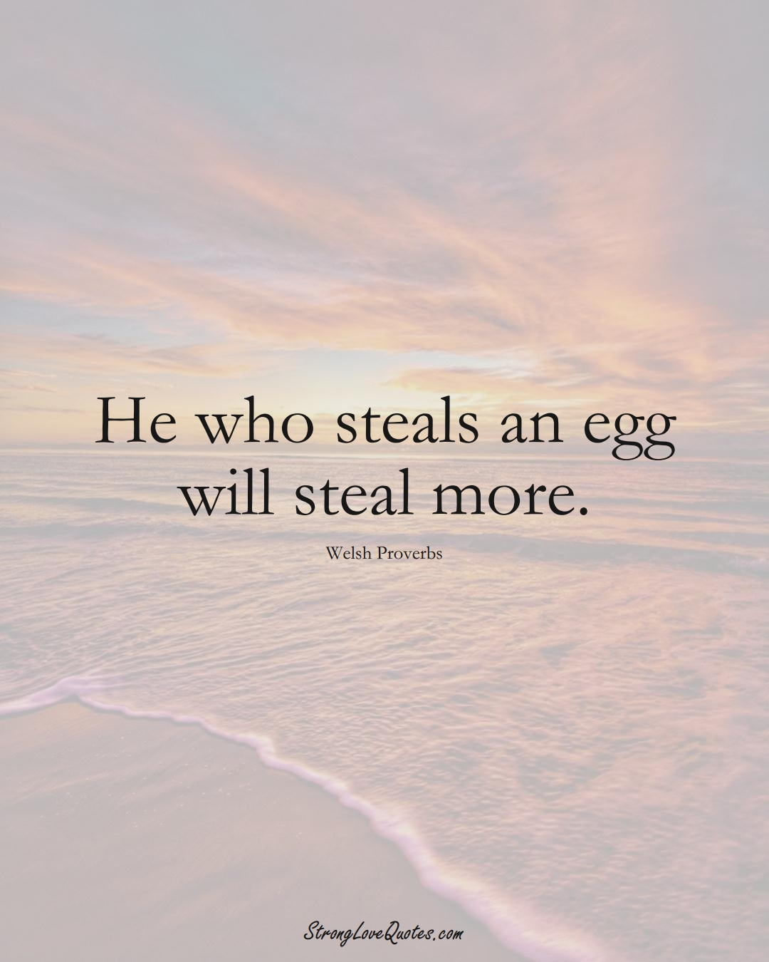 He who steals an egg will steal more. (Welsh Sayings);  #EuropeanSayings