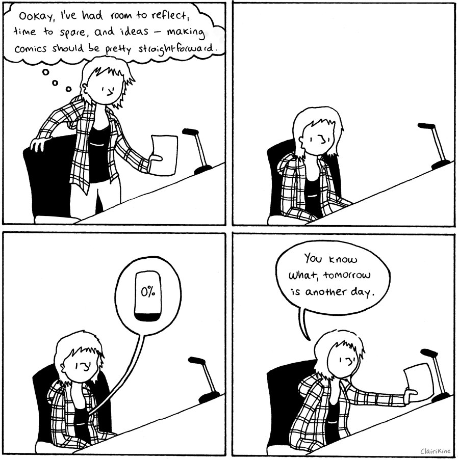 "First panel: Claire sits down at her drawing table with a sheet of paper and thinks to herself: ""Ookay, I've had room to reflect, time to spare, and ideas. Making comics should be pretty straightforward,."" Second panel: She sits and stares at her desk. Third panel: a speech bubble floats out from her chest. It contains a battery that indicates it is at 0%. Fourth panel: Claire moves the piece of paper off her desk and says ""You know what, tomorrow is another day."""