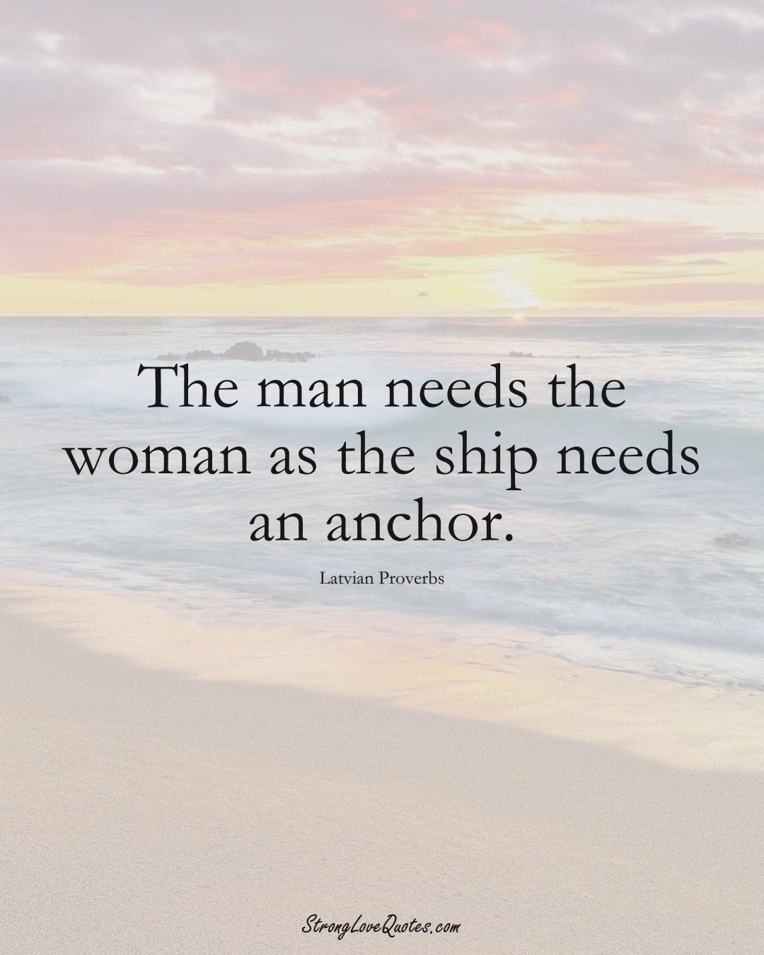 The man needs the woman as the ship needs an anchor. (Latvian Sayings);  #EuropeanSayings