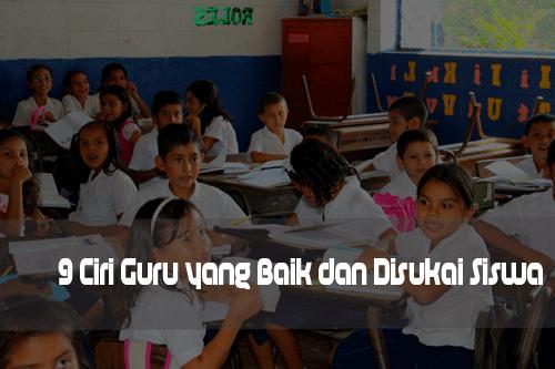 Menjadi guru yang baik, ciri-ciri guru yang disukai siswa, menjadi guru yang disukai siswa, menjadi guru idola
