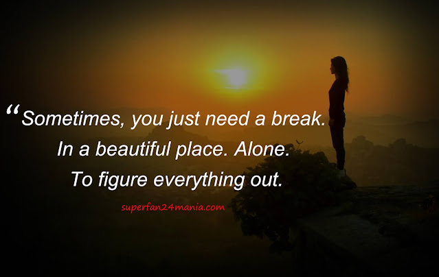"""""""Sometimes you need to be alone. Not to be lonely, but to enjoy your free time being yourself."""""""