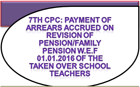 payment-of-arrears-accrued-on-revision-of-pension-family-pension-w-e-f-01-01-2016-of-the-taken-over-school-teachers