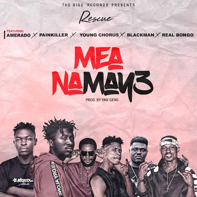 Rescue – Mea Na May3 Ft Amerado x Painkiller x Young Chorus x Blackman x Real Bongo (Produced By YawGeng)