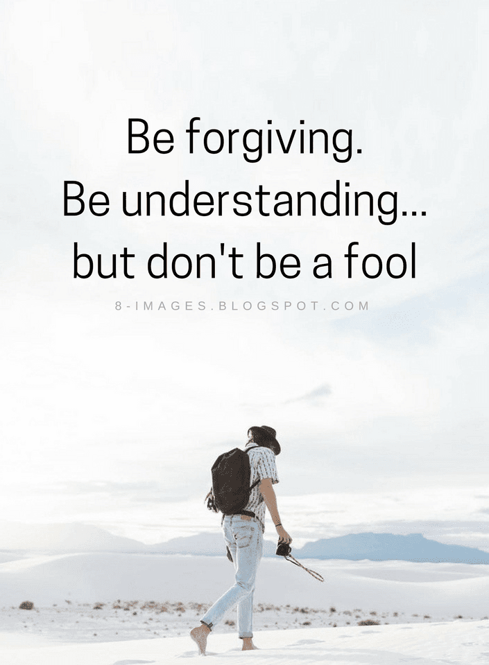 Be Forgiving Be Understanding But Dont Be A Fool Quotes Quotes