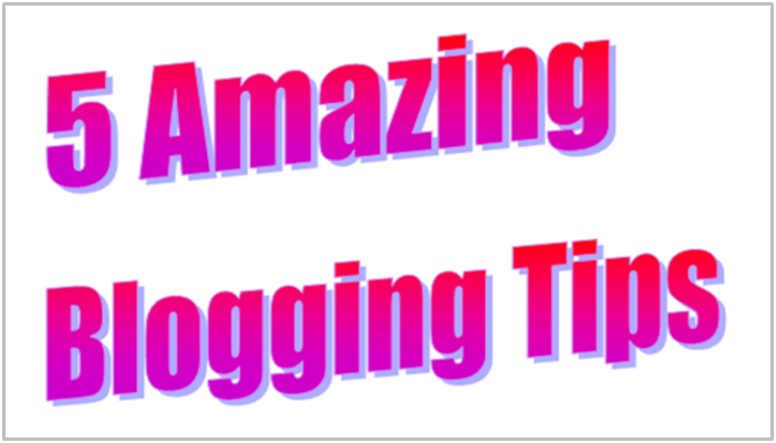 5 Amazing Blogging Tips