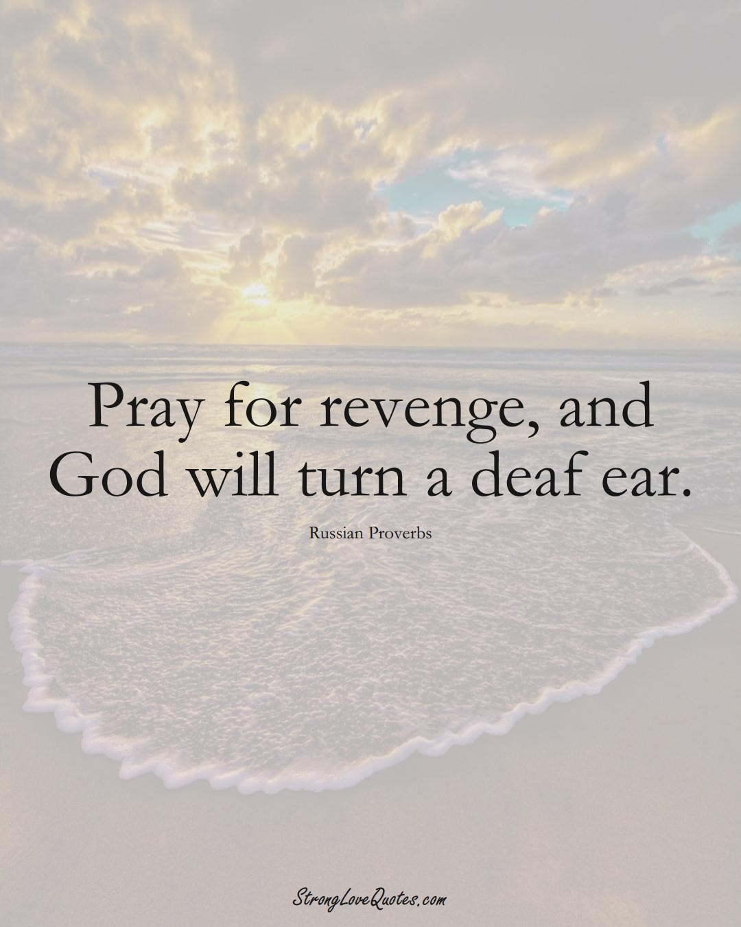 Pray for revenge, and God will turn a deaf ear. (Russian Sayings);  #AsianSayings