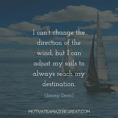 "Quotes On Achievement Of Goals: ""I can't change the direction of the wind, but I can adjust my sails to always reach my destination.""- Jimmy Dean"