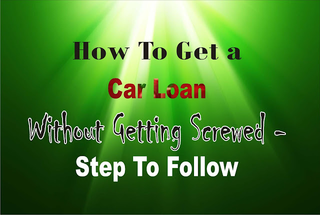 How To Get a Car Loan Without Getting Screwed - Step To Follow.