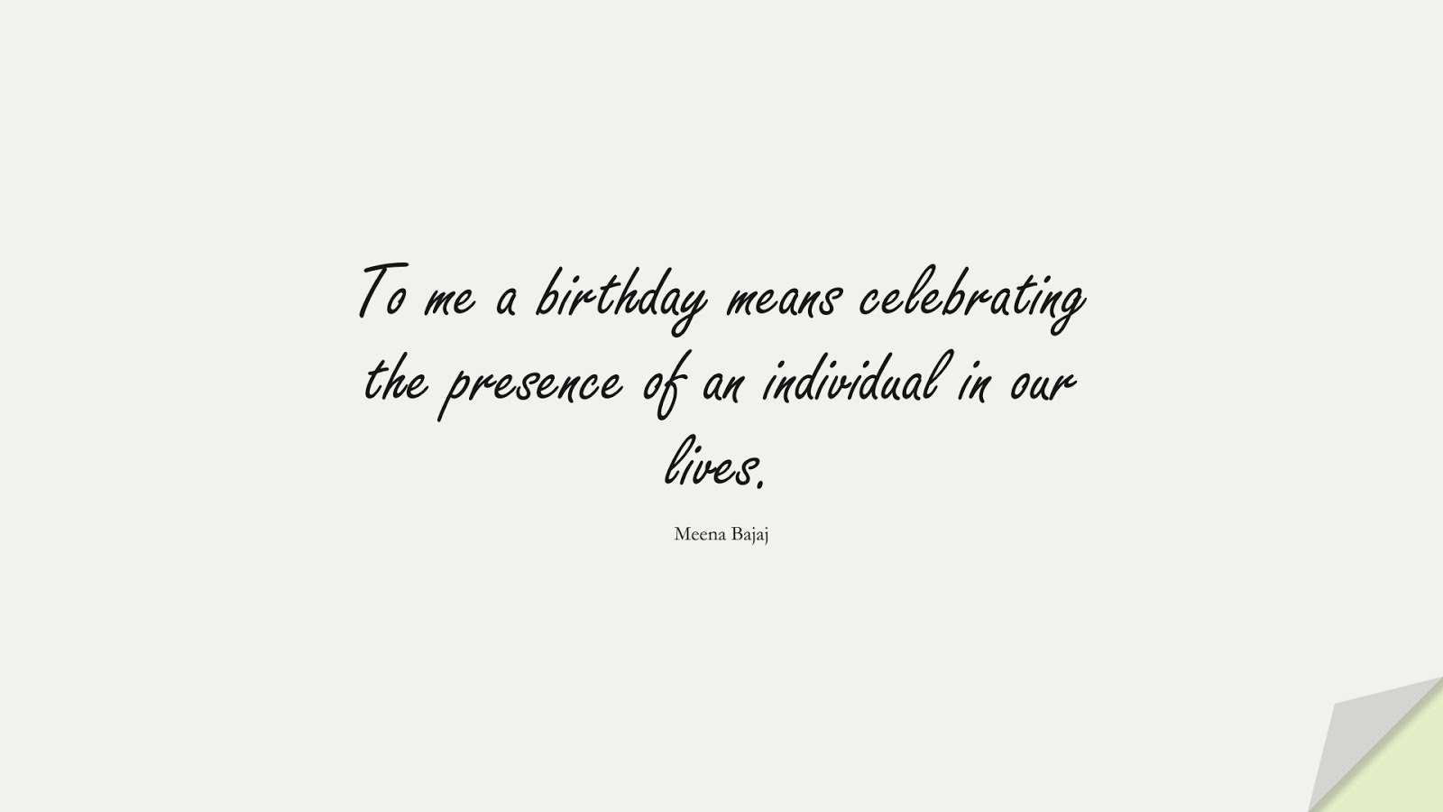 To me a birthday means celebrating the presence of an individual in our lives. (Meena Bajaj);  #BirthdayQuotes