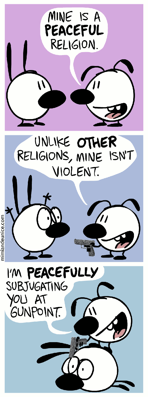 Mine is a PEACEFUL religion. Unlike OTHER religions, mine isn't violent. I'm PEACEFULLY subjugating you at gunpoint.