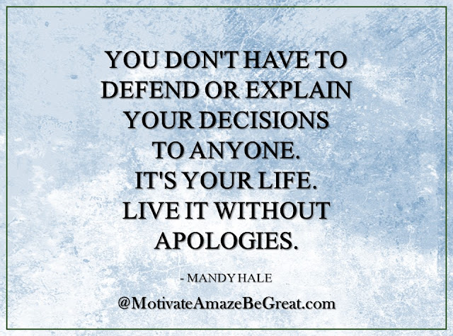 "Inspirational Quotes About Life: ""You don't have to defend or explain your decisions to anyone. It's your life. Live it without apologies."" - Mandy Hale"