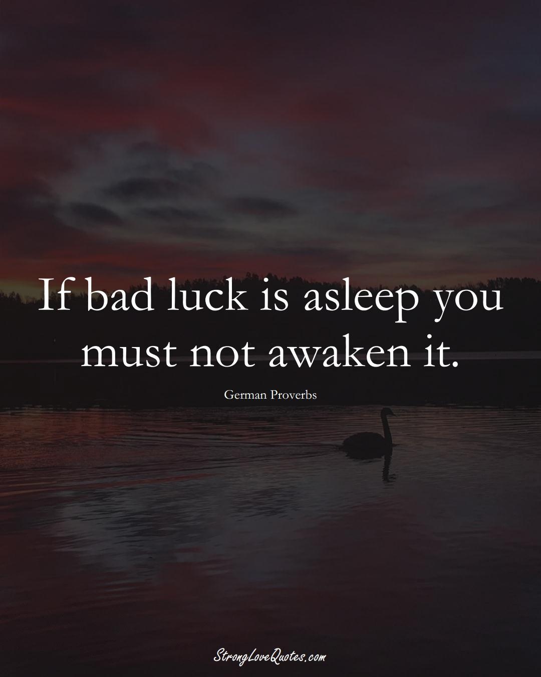 If bad luck is asleep you must not awaken it. (German Sayings);  #EuropeanSayings