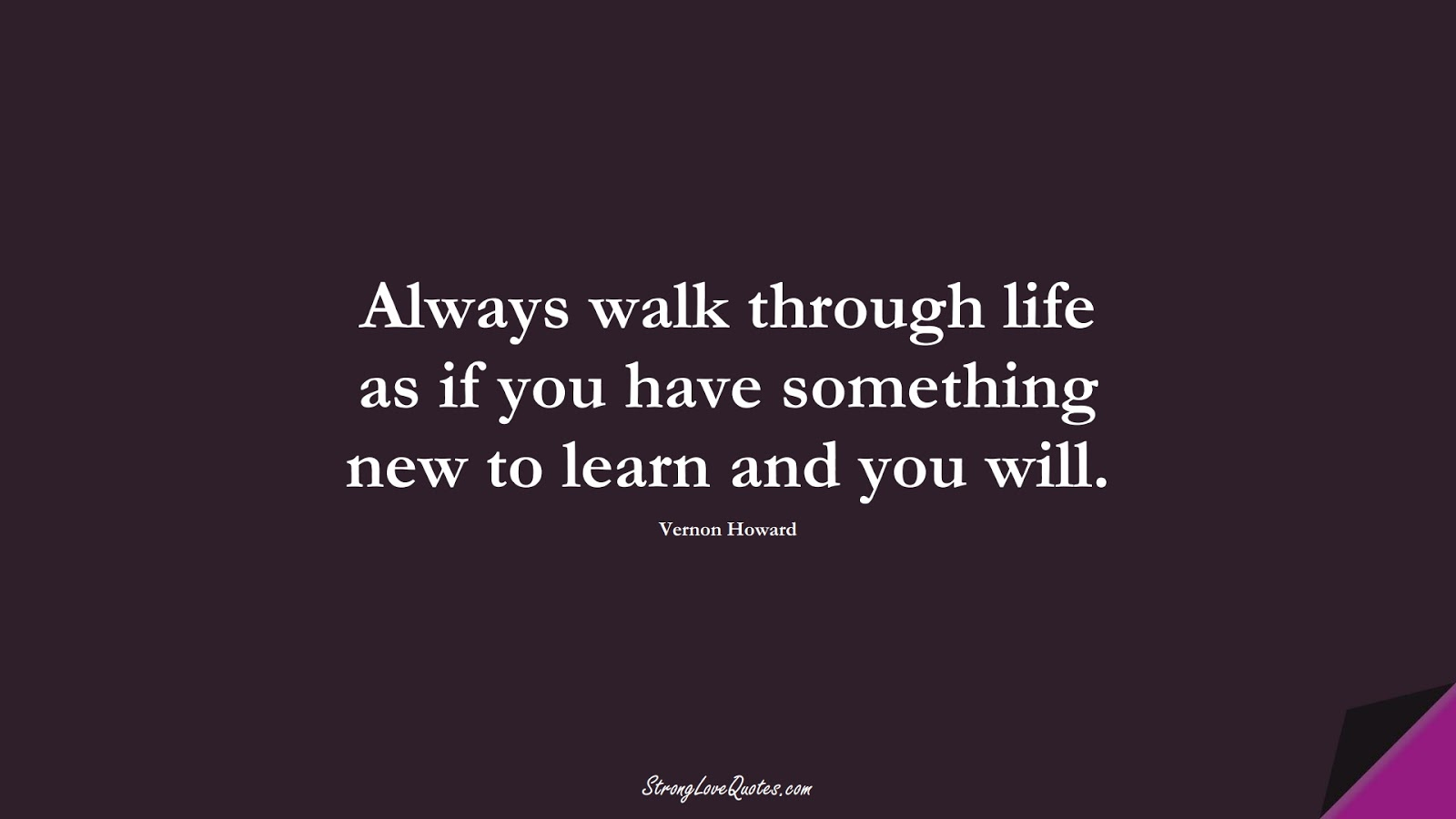 Always walk through life as if you have something new to learn and you will. (Vernon Howard);  #EducationQuotes