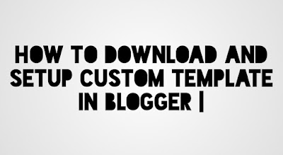 How To Download And Setup A Custom Template In Blogger | Beginner